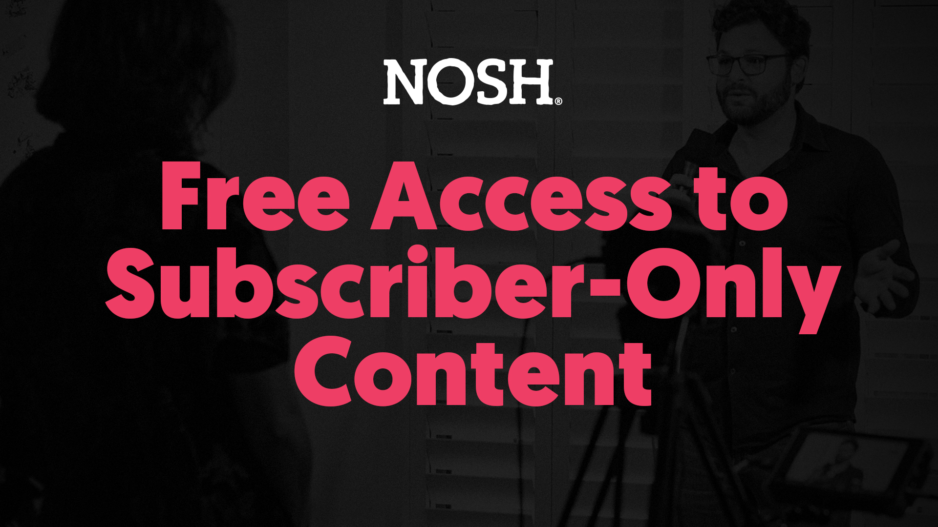 NOSH: FREE ACCESS TO SUBSCRIBER-ONLY CONTENT